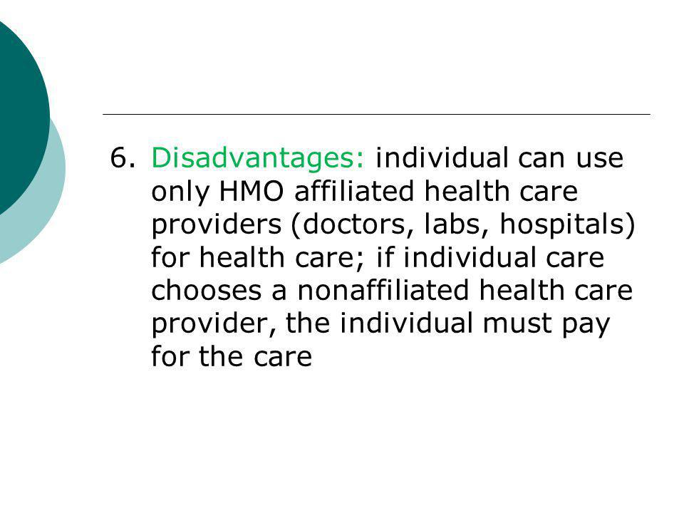 6. Disadvantages: individual can use only HMO affiliated health care providers (doctors, labs, hospitals) for health care; if individual care chooses a nonaffiliated health care provider, the individual must pay for the care