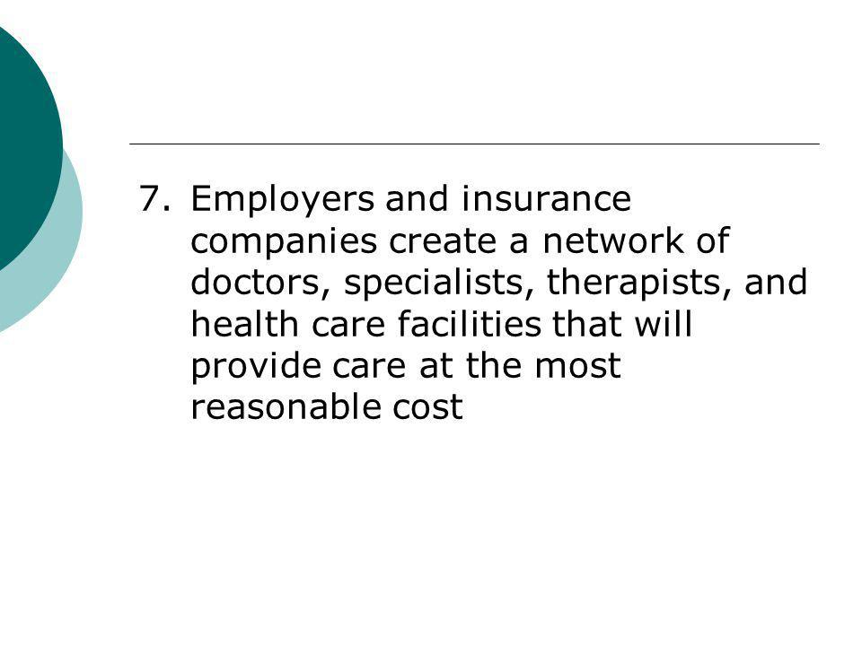 7. Employers and insurance companies create a network of doctors, specialists, therapists, and health care facilities that will provide care at the most reasonable cost