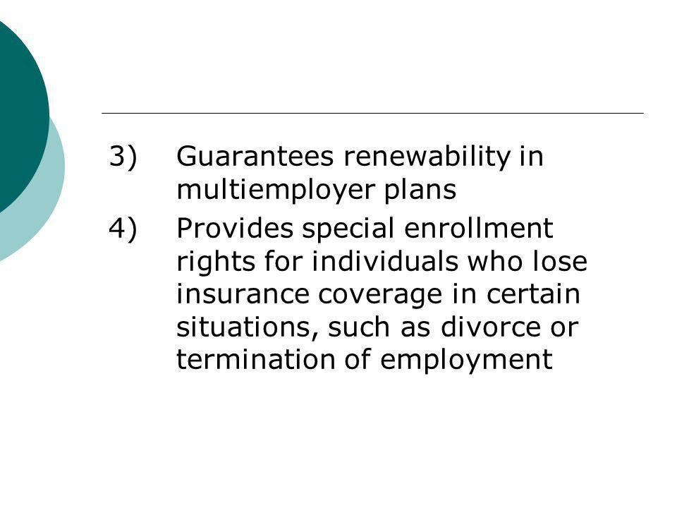 3) Guarantees renewability in multiemployer plans 4) Provides special enrollment rights for individuals who lose insurance coverage in certain situations, such as divorce or termination of employment