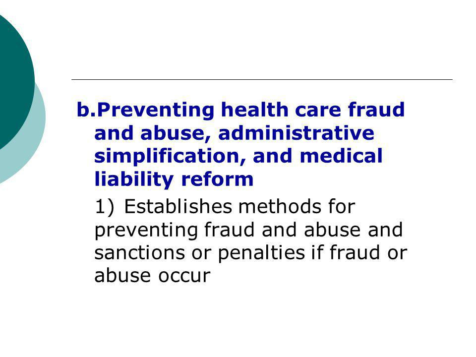 b.Preventing health care fraud and abuse, administrative simplification, and medical liability reform 1) Establishes methods for preventing fraud and abuse and sanctions or penalties if fraud or abuse occur