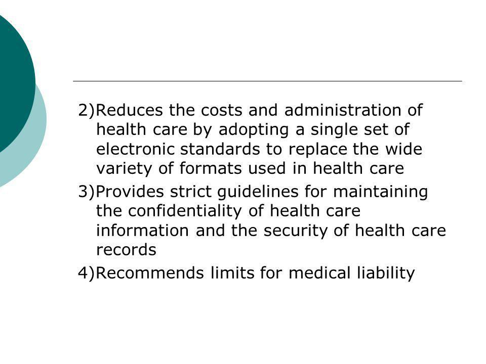 2)Reduces the costs and administration of health care by adopting a single set of electronic standards to replace the wide variety of formats used in health care 3)Provides strict guidelines for maintaining the confidentiality of health care information and the security of health care records 4)Recommends limits for medical liability