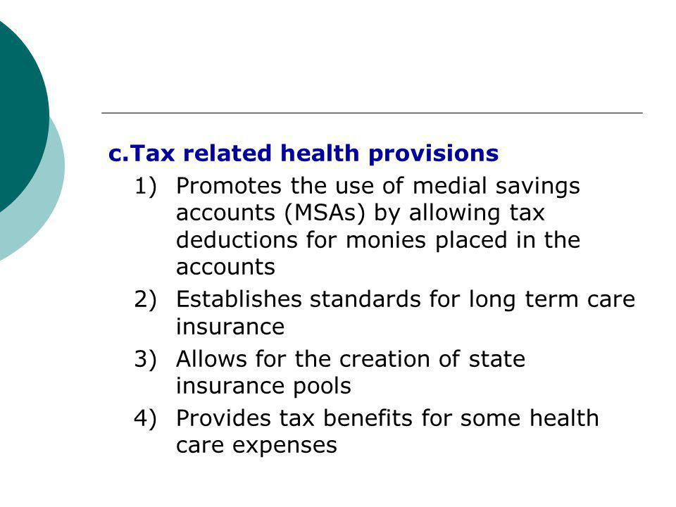c.Tax related health provisions 1) Promotes the use of medial savings accounts (MSAs) by allowing tax deductions for monies placed in the accounts 2) Establishes standards for long term care insurance 3) Allows for the creation of state insurance pools 4) Provides tax benefits for some health care expenses