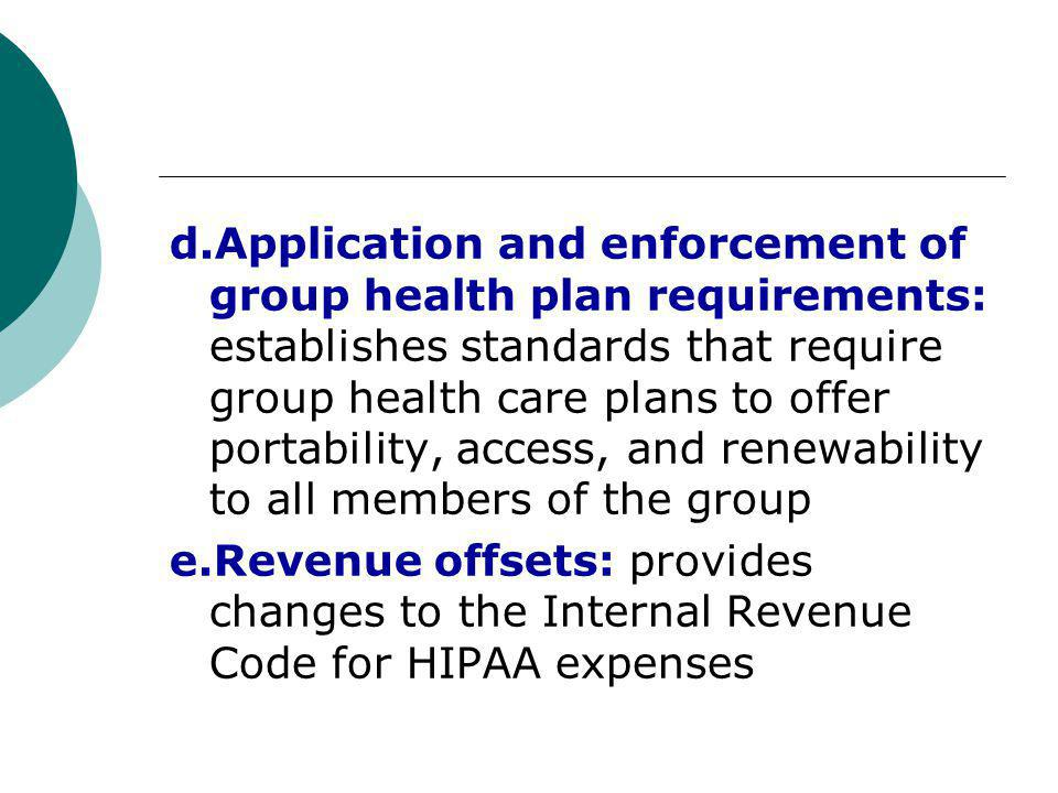 d.Application and enforcement of group health plan requirements: establishes standards that require group health care plans to offer portability, access, and renewability to all members of the group e.Revenue offsets: provides changes to the Internal Revenue Code for HIPAA expenses
