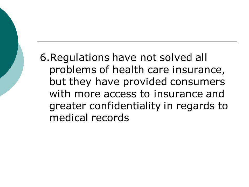 6.Regulations have not solved all problems of health care insurance, but they have provided consumers with more access to insurance and greater confidentiality in regards to medical records