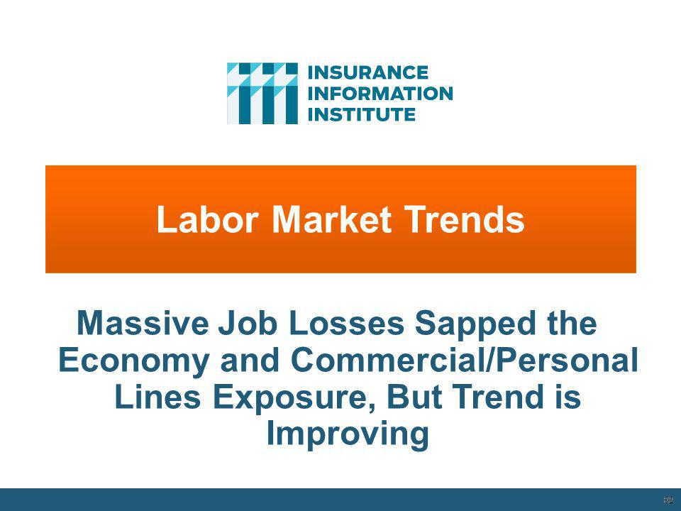 Labor Market Trends Massive Job Losses Sapped the Economy and Commercial/Personal Lines Exposure, But Trend is Improving.
