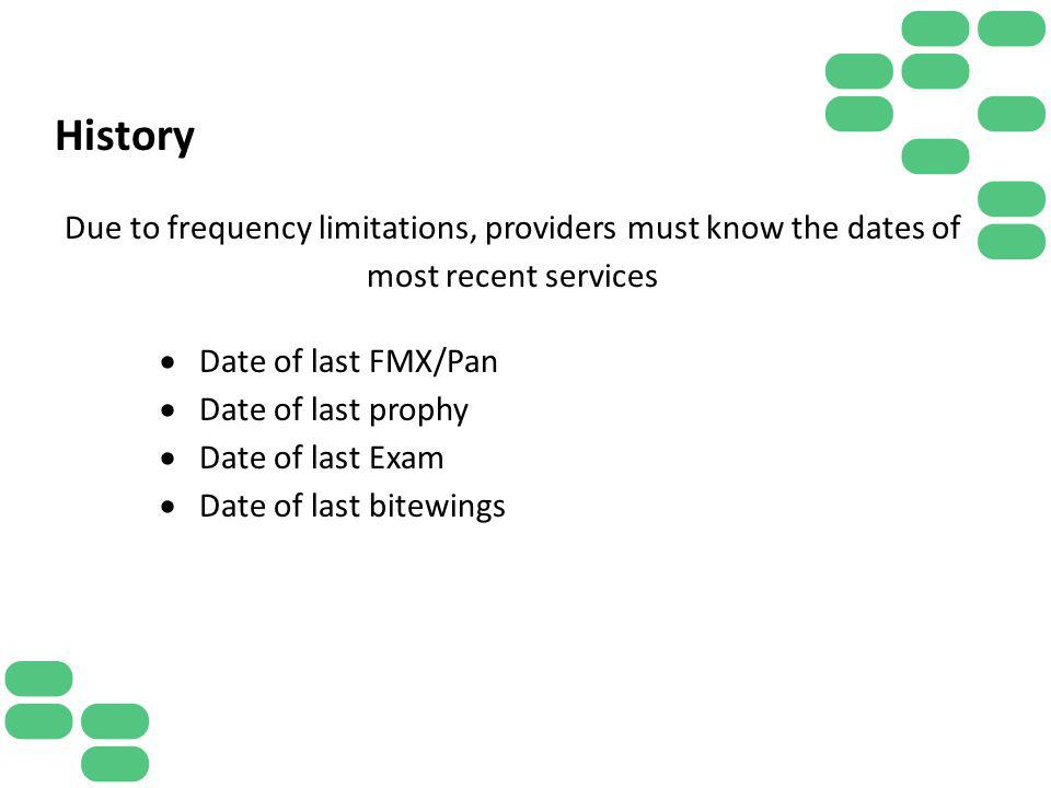 History Due to frequency limitations, providers must know the dates of most recent services. Date of last FMX/Pan.