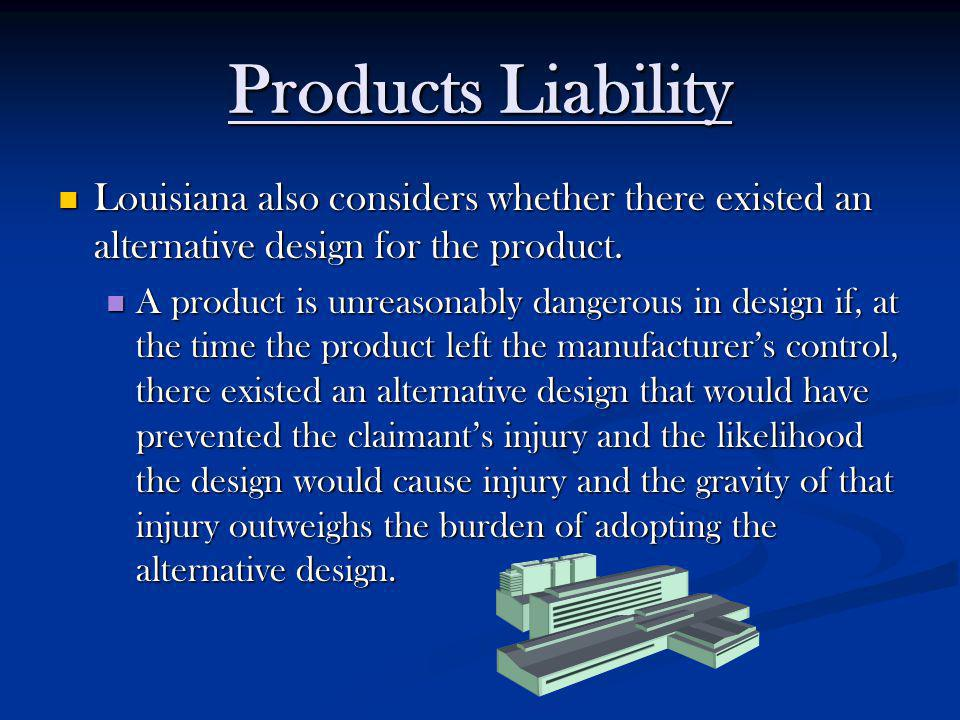 Products Liability Louisiana also considers whether there existed an alternative design for the product.