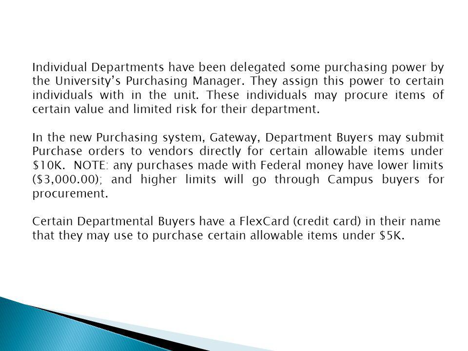 Individual Departments have been delegated some purchasing power by the University's Purchasing Manager. They assign this power to certain individuals with in the unit. These individuals may procure items of certain value and limited risk for their department.
