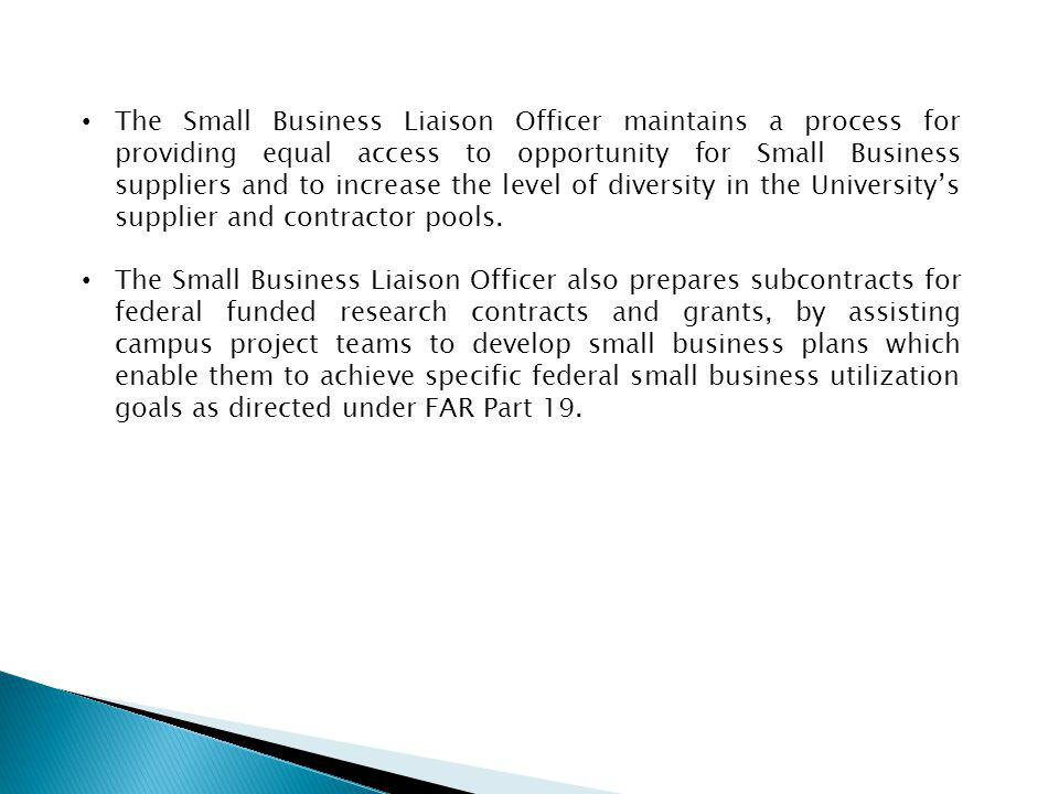 The Small Business Liaison Officer maintains a process for providing equal access to opportunity for Small Business suppliers and to increase the level of diversity in the University's supplier and contractor pools.