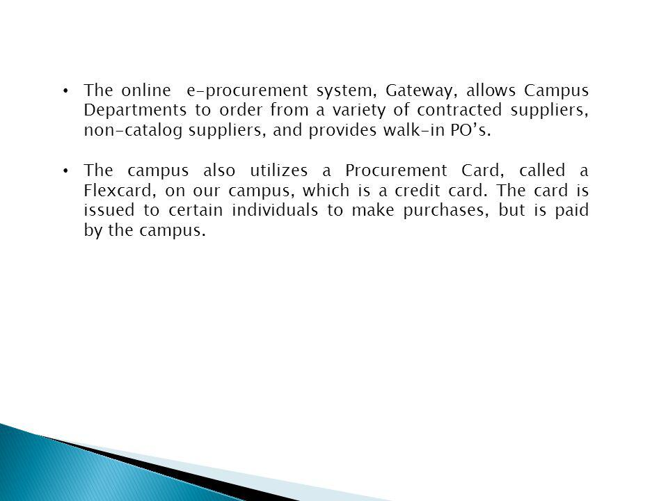 The online e-procurement system, Gateway, allows Campus Departments to order from a variety of contracted suppliers, non-catalog suppliers, and provides walk-in PO's.