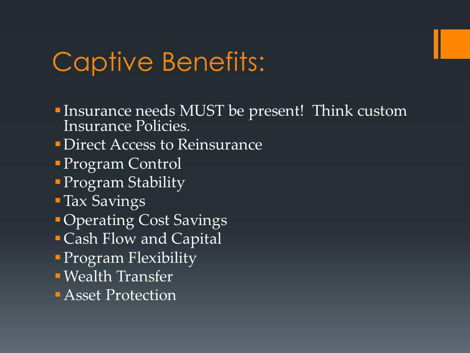 Captive Benefits: Insurance needs MUST be present! Think custom Insurance Policies. Direct Access to Reinsurance.