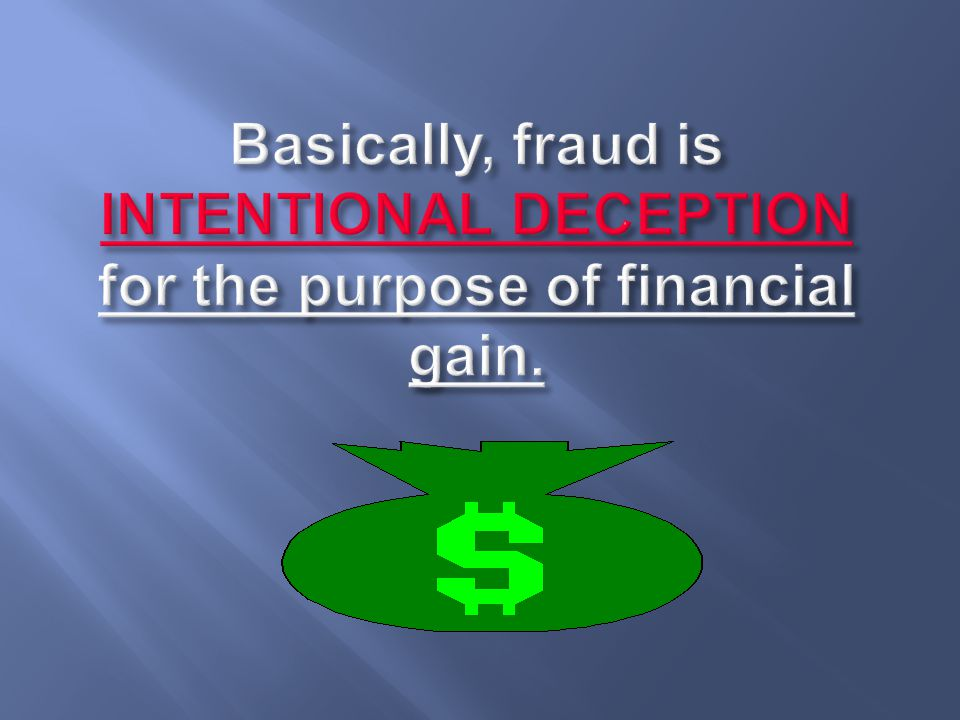 Basically, fraud is INTENTIONAL DECEPTION for the purpose of financial gain.