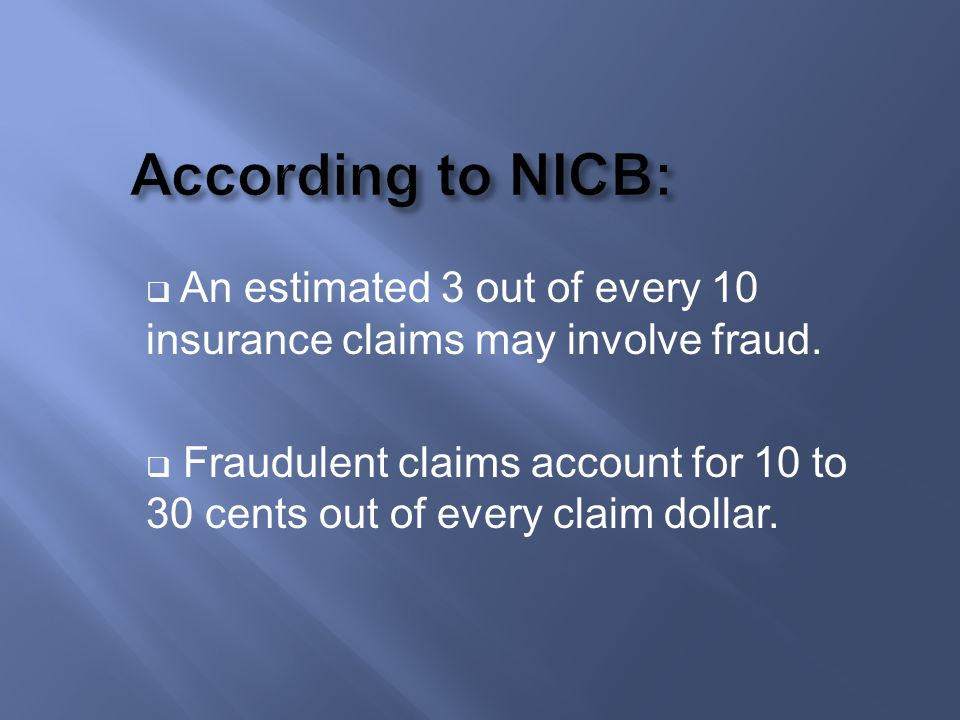 According to NICB: An estimated 3 out of every 10 insurance claims may involve fraud.