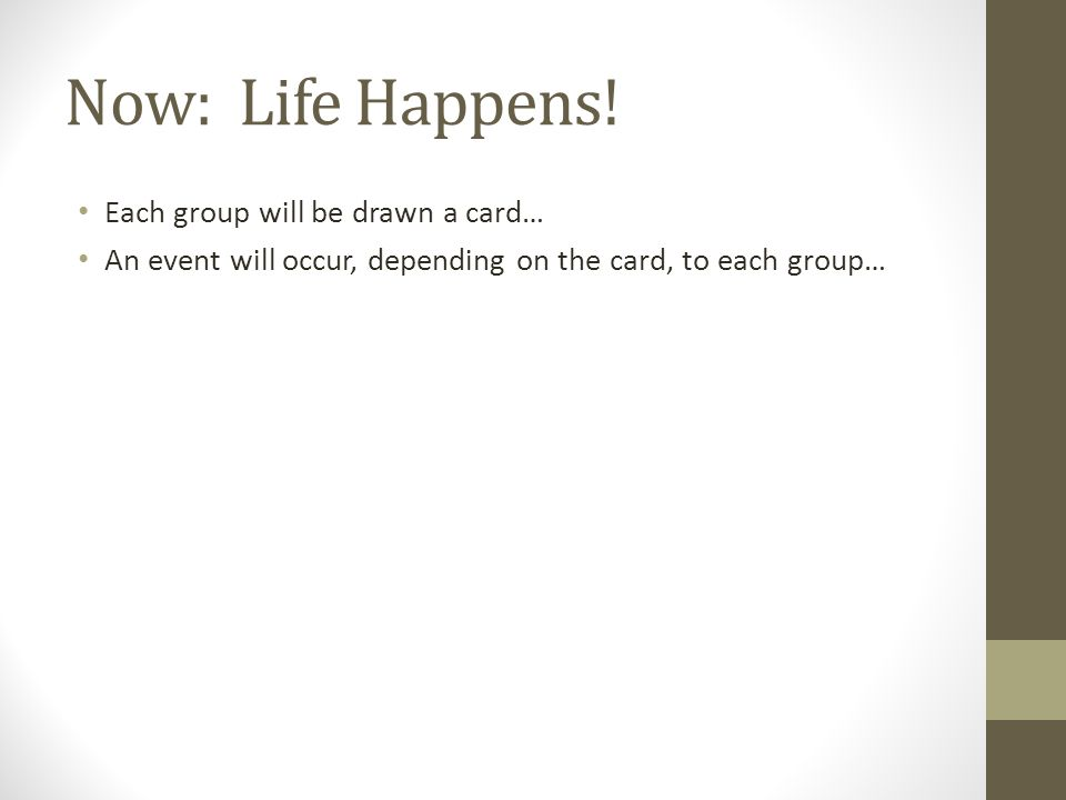 Now: Life Happens! Each group will be drawn a card…