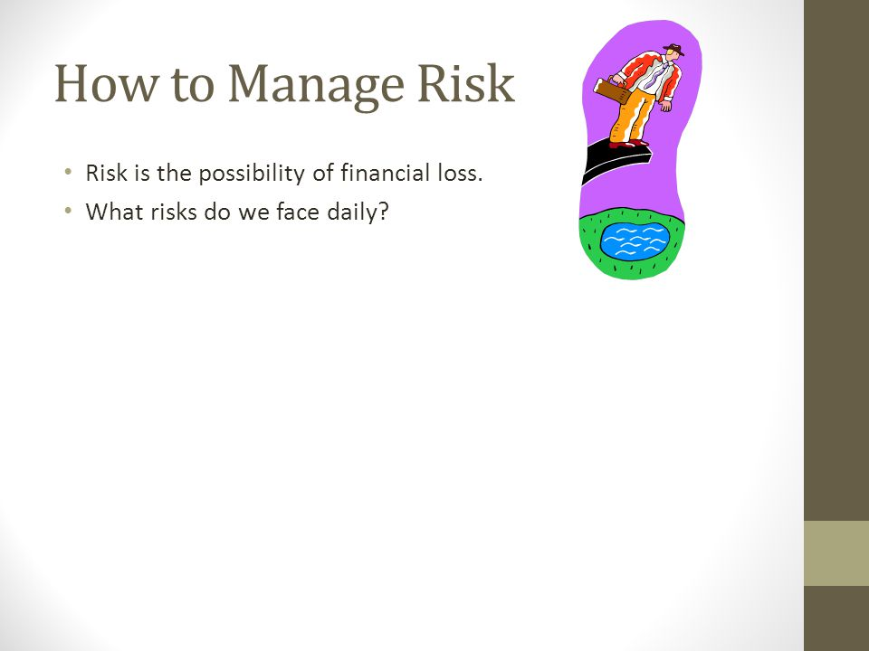 How to Manage Risk Risk is the possibility of financial loss.