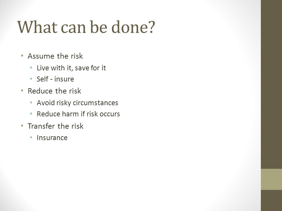 What can be done Assume the risk Reduce the risk Transfer the risk