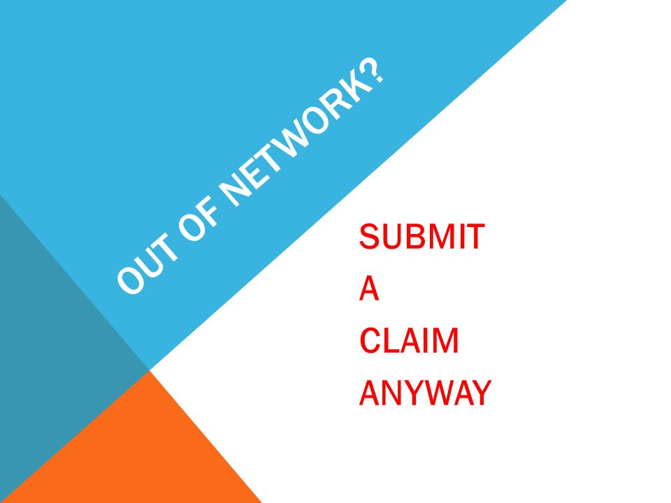 OUT OF NETWORK SUBMIT A CLAIM ANYWAY
