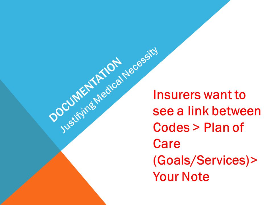 documentation Justifying Medical Necessity. Insurers want to see a link between Codes > Plan of Care (Goals/Services)> Your Note.