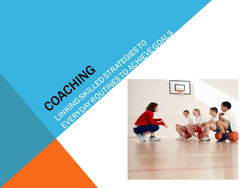 Coaching LINKING SKILLED STRATEGIES TO EVERYDAY ROUTINES TO ACHIEVE GOALS.