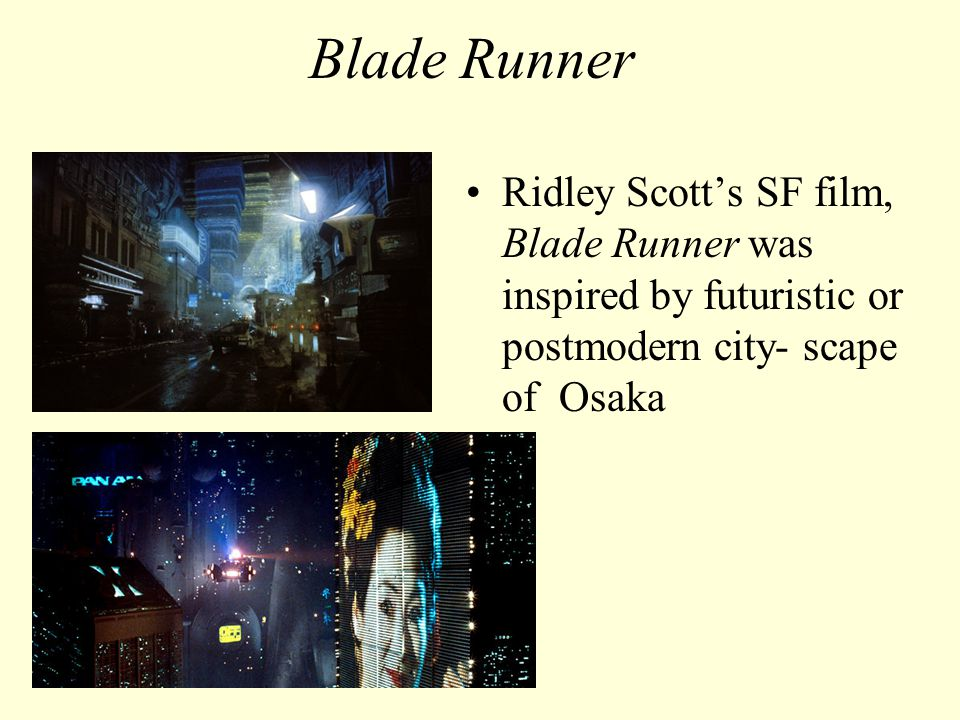 Blade Runner Ridley Scott's SF film, Blade Runner was inspired by futuristic or postmodern city- scape of Osaka.