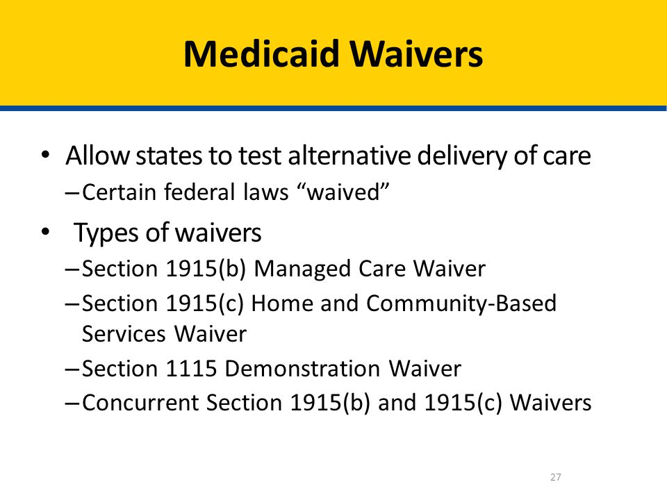 Medicaid Waivers Allow states to test alternative delivery of care