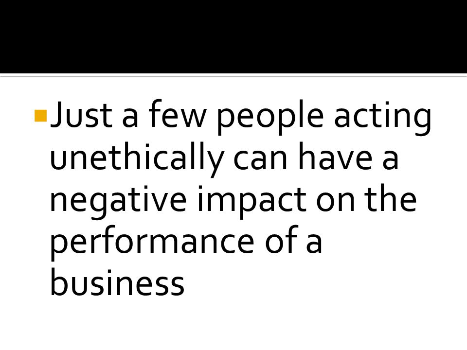 Just a few people acting unethically can have a negative impact on the performance of a business