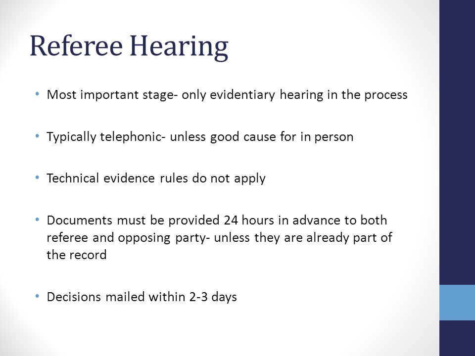 Referee Hearing Most important stage- only evidentiary hearing in the process. Typically telephonic- unless good cause for in person.