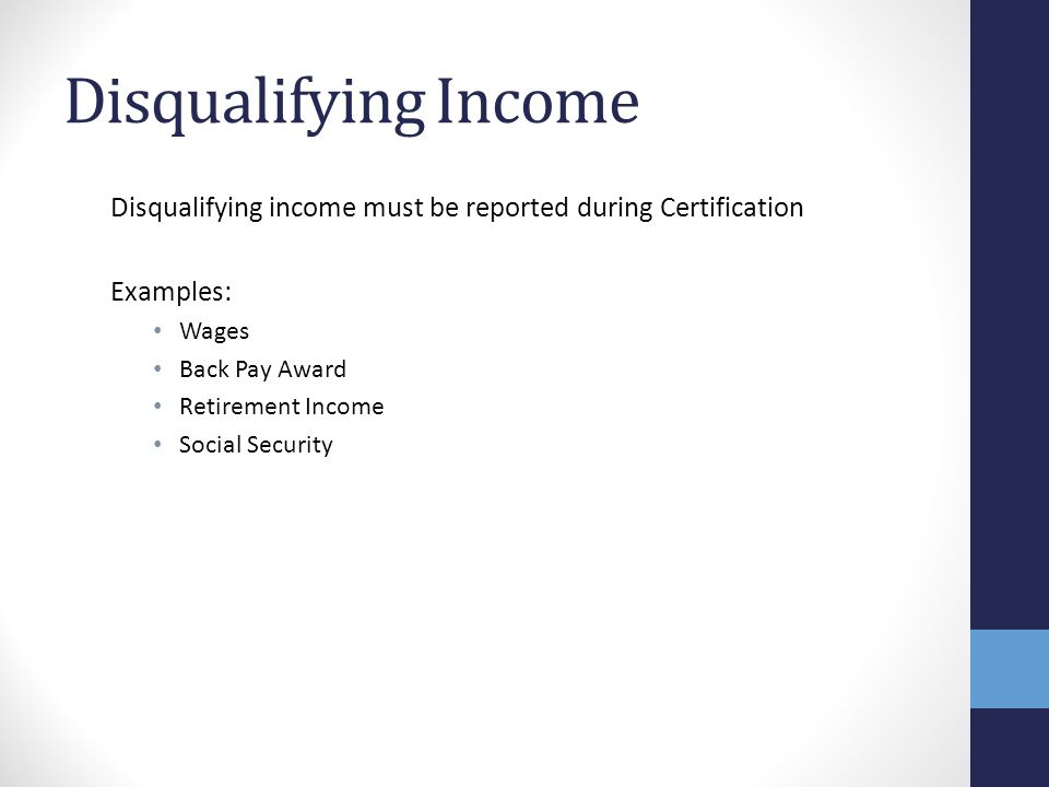 Disqualifying Income Disqualifying income must be reported during Certification. Examples: Wages.