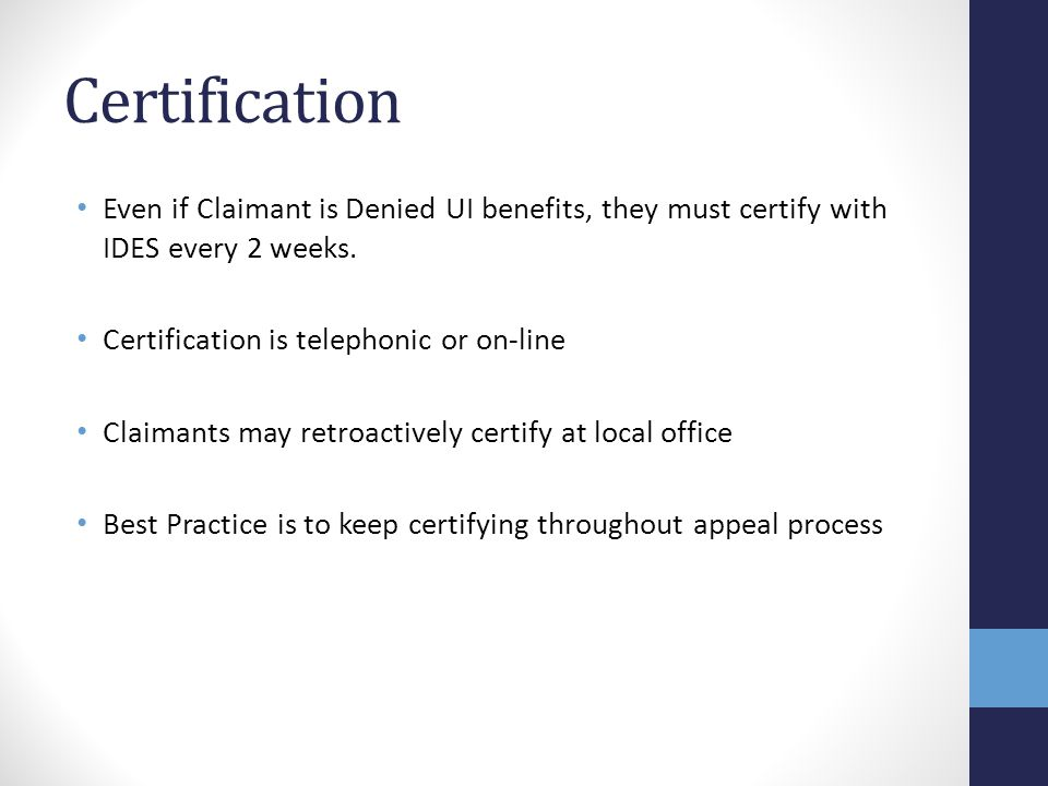 Certification Even if Claimant is Denied UI benefits, they must certify with IDES every 2 weeks. Certification is telephonic or on-line.