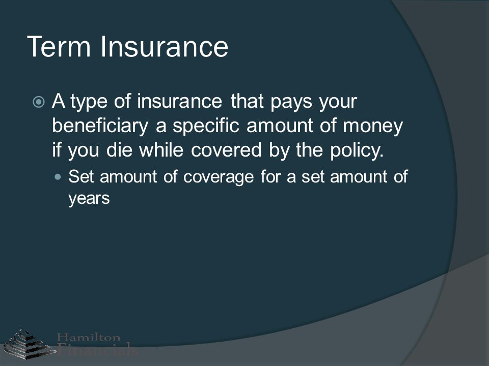 Term Insurance A type of insurance that pays your beneficiary a specific amount of money if you die while covered by the policy.