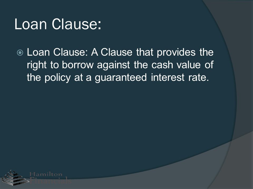 Loan Clause: Loan Clause: A Clause that provides the right to borrow against the cash value of the policy at a guaranteed interest rate.