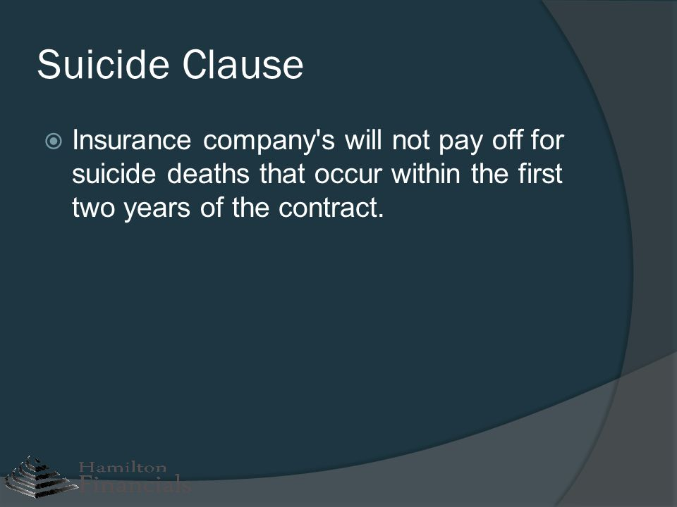 Suicide Clause Insurance company s will not pay off for suicide deaths that occur within the first two years of the contract.