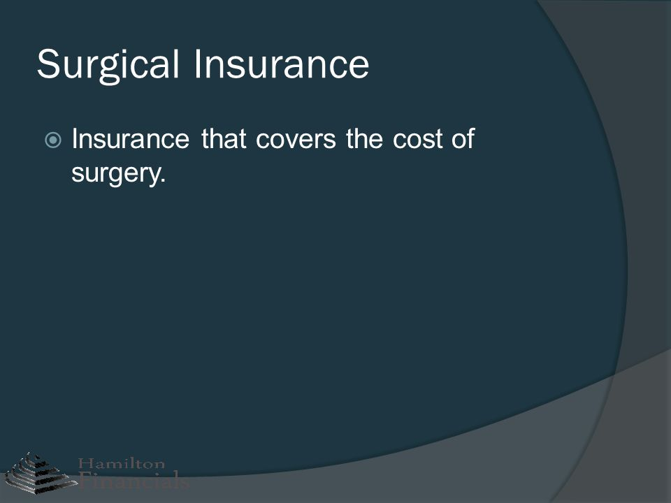 Surgical Insurance Insurance that covers the cost of surgery.