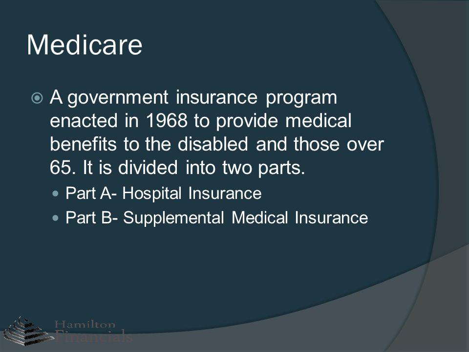 Medicare A government insurance program enacted in 1968 to provide medical benefits to the disabled and those over 65. It is divided into two parts.