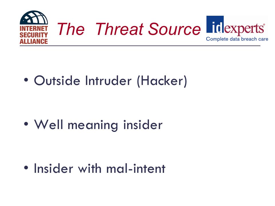The Threat Source Outside Intruder (Hacker) Well meaning insider