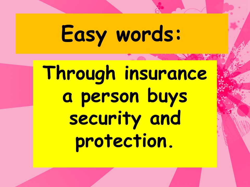 Through insurance a person buys security and protection.