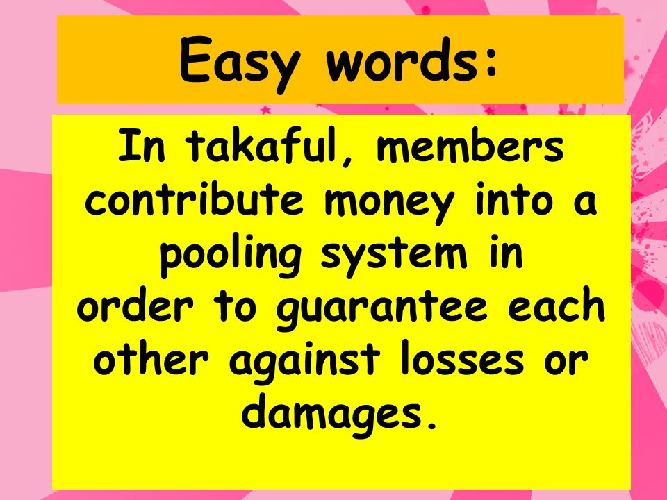Easy words: In takaful, members contribute money into a pooling system in order to guarantee each other against losses or damages.