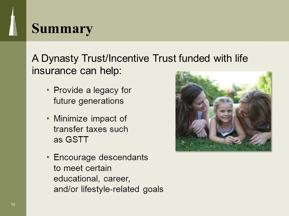 Summary A Dynasty Trust/Incentive Trust funded with life insurance can help: Provide a legacy for future generations.