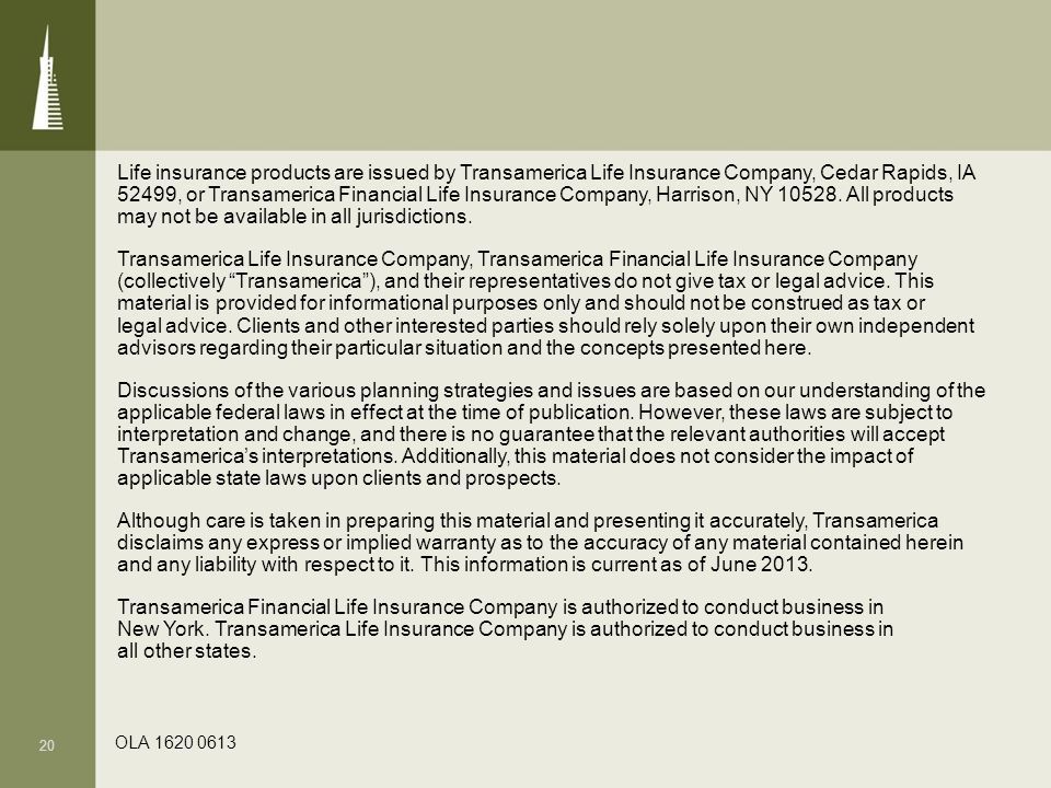 Life insurance products are issued by Transamerica Life Insurance Company, Cedar Rapids, IA 52499, or Transamerica Financial Life Insurance Company, Harrison, NY 10528. All products may not be available in all jurisdictions. Transamerica Life Insurance Company, Transamerica Financial Life Insurance Company (collectively Transamerica ), and their representatives do not give tax or legal advice. This material is provided for informational purposes only and should not be construed as tax or legal advice. Clients and other interested parties should rely solely upon their own independent advisors regarding their particular situation and the concepts presented here. Discussions of the various planning strategies and issues are based on our understanding of the applicable federal laws in effect at the time of publication. However, these laws are subject to interpretation and change, and there is no guarantee that the relevant authorities will accept Transamerica's interpretations. Additionally, this material does not consider the impact of applicable state laws upon clients and prospects. Although care is taken in preparing this material and presenting it accurately, Transamerica disclaims any express or implied warranty as to the accuracy of any material contained herein and any liability with respect to it. This information is current as of June 2013. Transamerica Financial Life Insurance Company is authorized to conduct business in New York. Transamerica Life Insurance Company is authorized to conduct business in all other states.