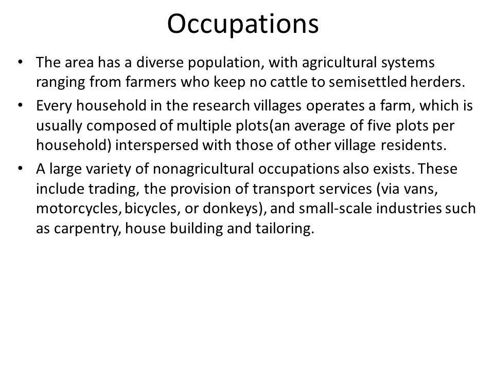 Occupations The area has a diverse population, with agricultural systems ranging from farmers who keep no cattle to semisettled herders.
