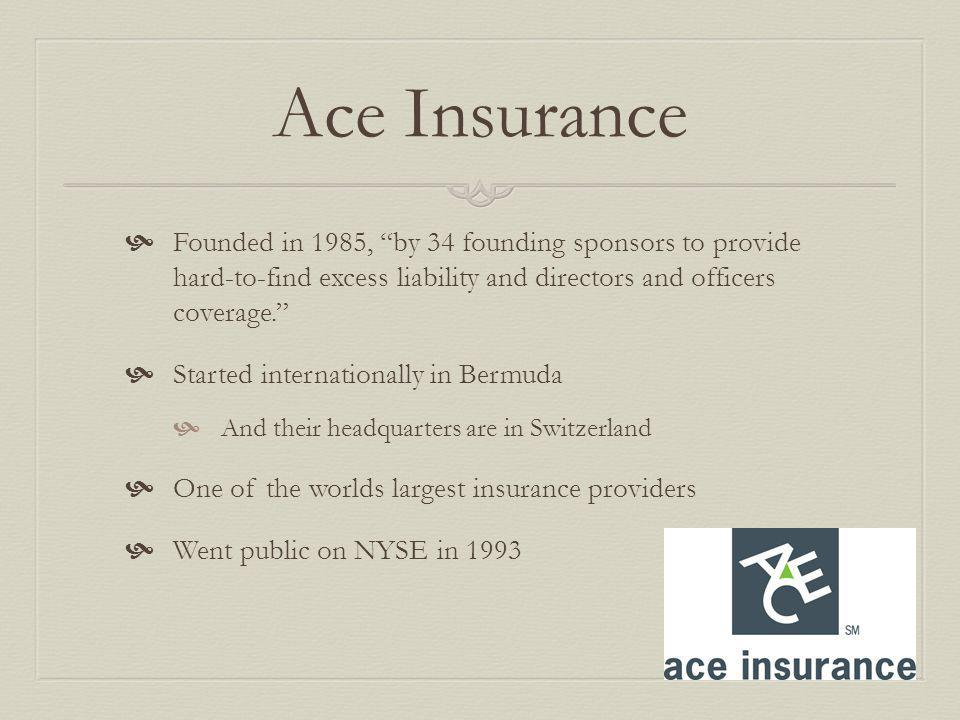 Ace Insurance Founded in 1985, by 34 founding sponsors to provide hard-to-find excess liability and directors and officers coverage.