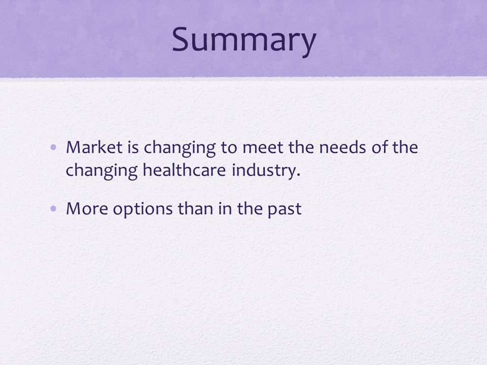 Summary Market is changing to meet the needs of the changing healthcare industry.