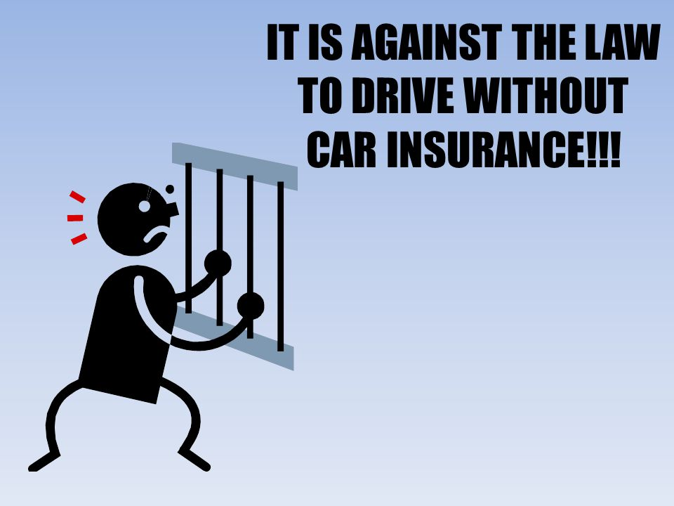 IT IS AGAINST THE LAW TO DRIVE WITHOUT CAR INSURANCE!!!