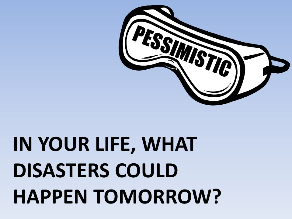 In your life, What Disasters could happen tomorrow
