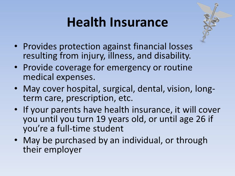 Health Insurance Provides protection against financial losses resulting from injury, illness, and disability.
