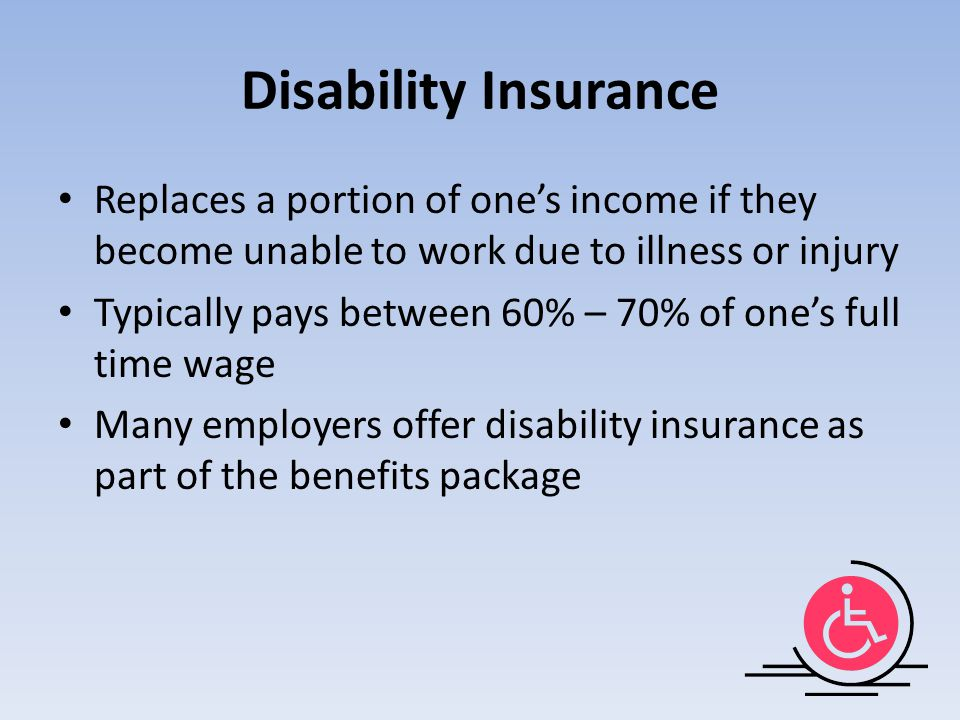 Disability Insurance Replaces a portion of one's income if they become unable to work due to illness or injury.