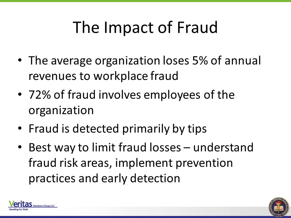 The Impact of Fraud The average organization loses 5% of annual revenues to workplace fraud. 72% of fraud involves employees of the organization.