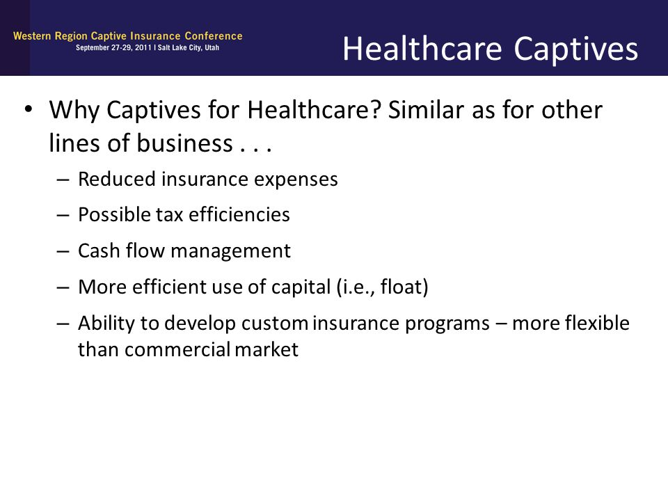 Healthcare Captives Why Captives for Healthcare Similar as for other lines of business . . . Reduced insurance expenses.