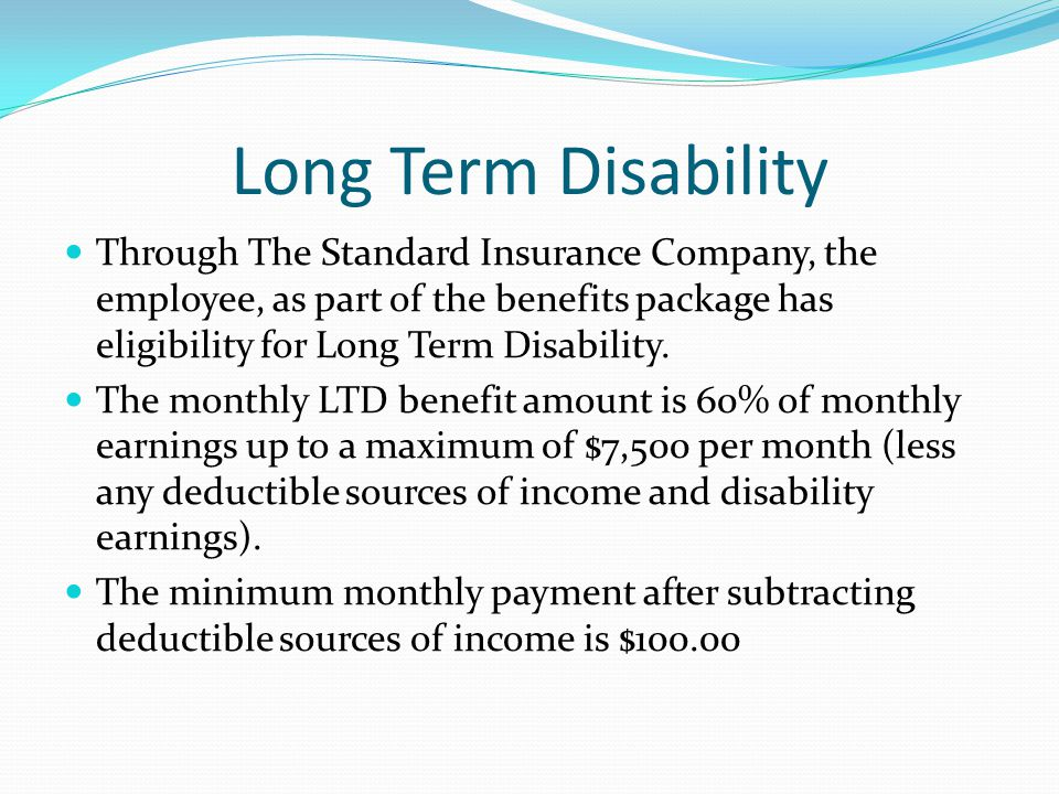 Long Term Disability Through The Standard Insurance Company, the employee, as part of the benefits package has eligibility for Long Term Disability.
