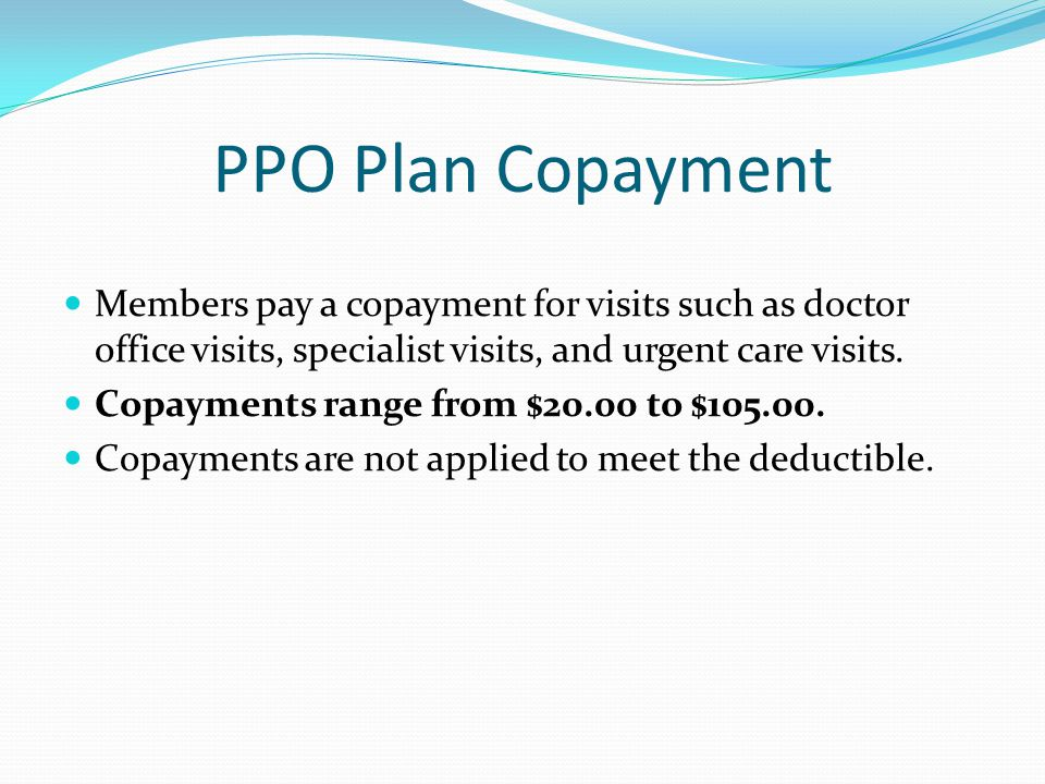PPO Plan Copayment Members pay a copayment for visits such as doctor office visits, specialist visits, and urgent care visits.